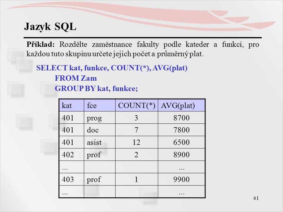 42 Jazyk SQL Pokud pracujeme se skupinami a chceme formulovat podmínku pro celou skupinu, nejen pro jednotlivé řádky původních tabulek, nedává se tato podmínka za WHERE, ale za HAVING: SELECT {seznam_výrazů | *} FROM seznam_tabulek [WHERE podm_pro_řádek] [GROUP BY seznam-klíčů [HAVING podm_pro_skupinu] ] Příklad: Najděte průměrný plat skupin na fakultě s více než 25 členy.