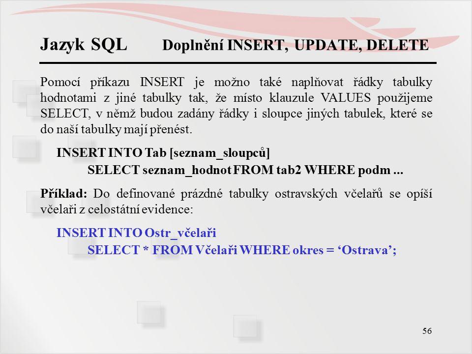 57 Jazyk SQL Doplnění INSERT, UPDATE, DELETE Také u příkazů UPDATE a DELETE je možno za klauzulí WHERE používat všechny funkce, operátory, konstrukty, poddotazy jako u příkazu SELECT.