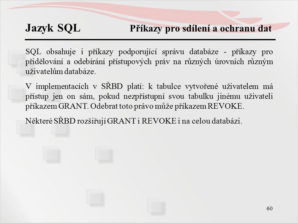 61 Jazyk SQL Přidělení přístupového práva GRANT tabulkové_právo ON { tab | pohled } TO { PUBLIC | sez_jmen_uživatelů } jméno uživatele je příslušný login_name, PUBLIC znamená zveřejnění tabulky všem uživatelům.