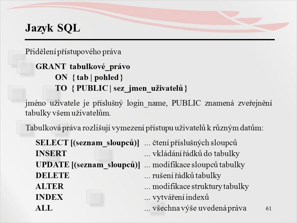 62 Jazyk SQL Odebrání přístupového práva REVOKE tabulkové_právo ON { tab | pohled } FROM { PUBLIC | sez_jmen_uživatelů } Příklad: Pro definovanou tabulku Zam(RČ,jméno,adresa,plat,fce) povolte záznam zaměstnance - RČ, jméno, adresa perzonalistce s loginem ABC20, plat, fce vedoucímu katedry login DEF30, ostatním jen prohlížení jména, adresy, fce, správci databáze GHI40 všechna práva.