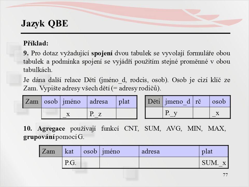 77 Jazyk QBE Příklad: 9. Pro dotaz vyžadující spojení dvou tabulek se vyvolají formuláře obou tabulek a podmínka spojení se vyjádří použitím stejné pr