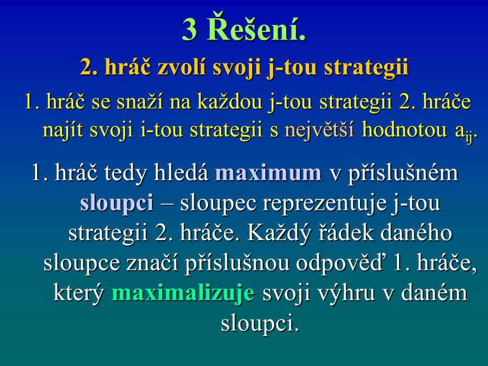 3 Řešení. 2. hráč zvolí svoji j-tou strategii 1. hráč se snaží na každou j-tou strategii 2. hráče najít svoji i-tou strategii s největší hodnotou a ij