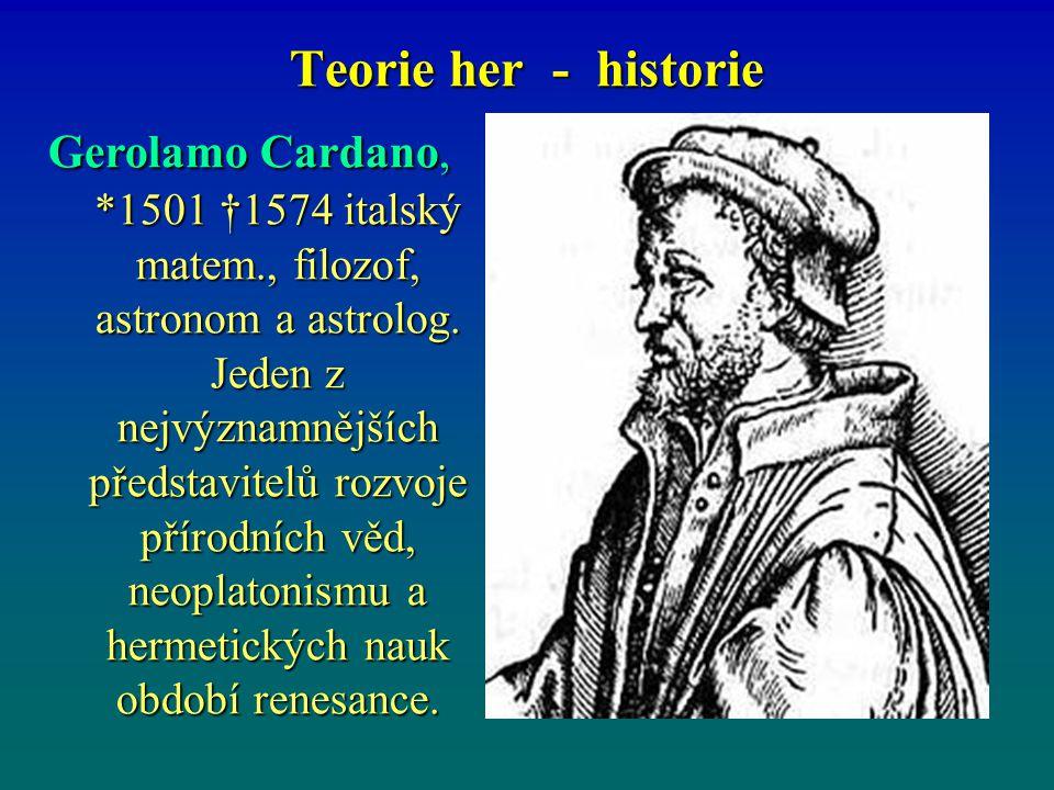 Teorie her - historie Gerolamo Cardano, *1501 †1574 italský matem., filozof, astronom a astrolog. Jeden z nejvýznamnějších představitelů rozvoje příro