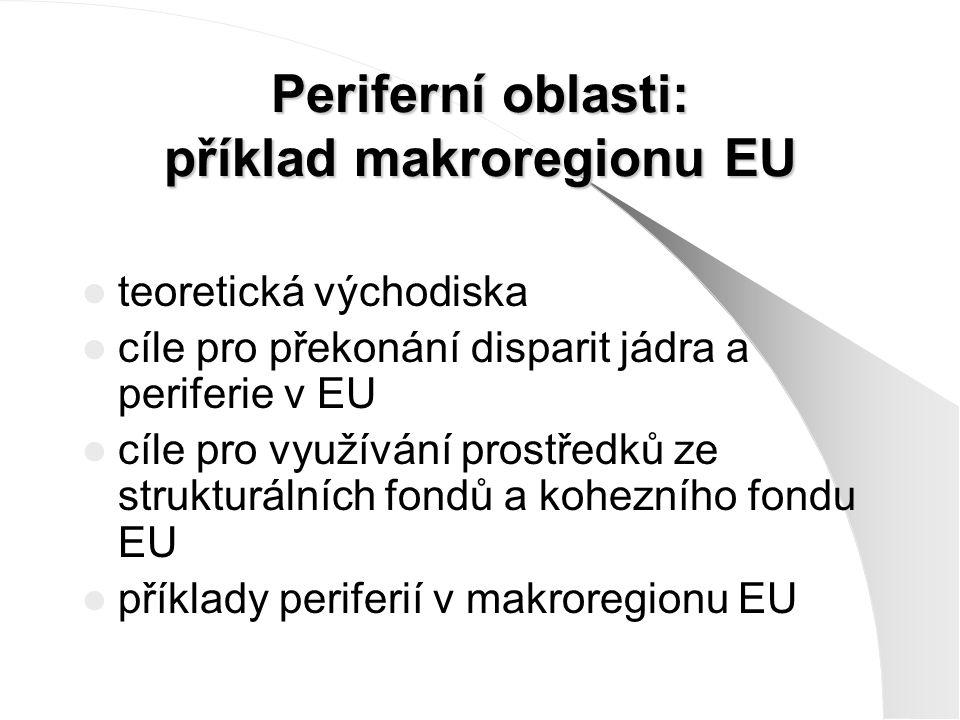 Periferní oblasti: příklad makroregionu EU teoretická východiska cíle pro překonání disparit jádra a periferie v EU cíle pro využívání prostředků ze strukturálních fondů a kohezního fondu EU příklady periferií v makroregionu EU