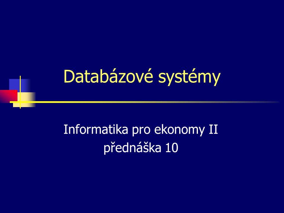 Databázové systémy Informatika pro ekonomy II přednáška 10