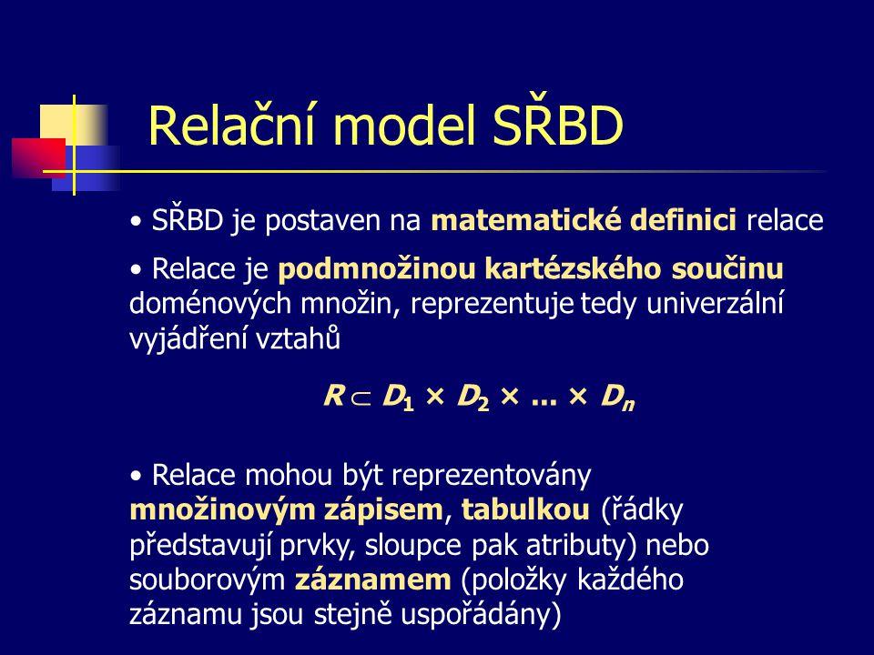 Relační model SŘBD SŘBD je postaven na matematické definici relace Relace mohou být reprezentovány množinovým zápisem, tabulkou (řádky představují prvky, sloupce pak atributy) nebo souborovým záznamem (položky každého záznamu jsou stejně uspořádány) Relace je podmnožinou kartézského součinu doménových množin, reprezentuje tedy univerzální vyjádření vztahů R  D 1 × D 2 ×...