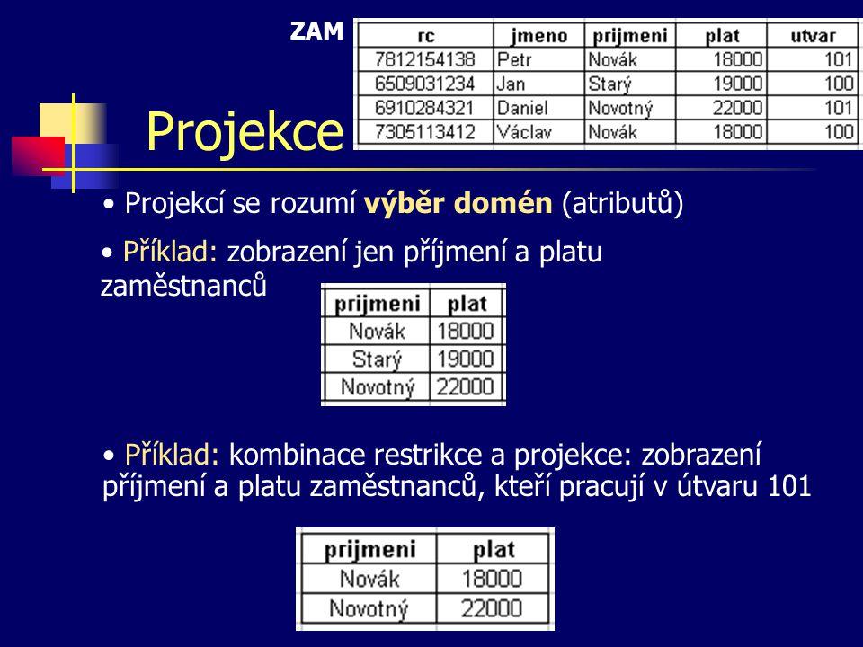 Projekce Projekcí se rozumí výběr domén (atributů) Příklad: zobrazení jen příjmení a platu zaměstnanců Příklad: kombinace restrikce a projekce: zobrazení příjmení a platu zaměstnanců, kteří pracují v útvaru 101 ZAM