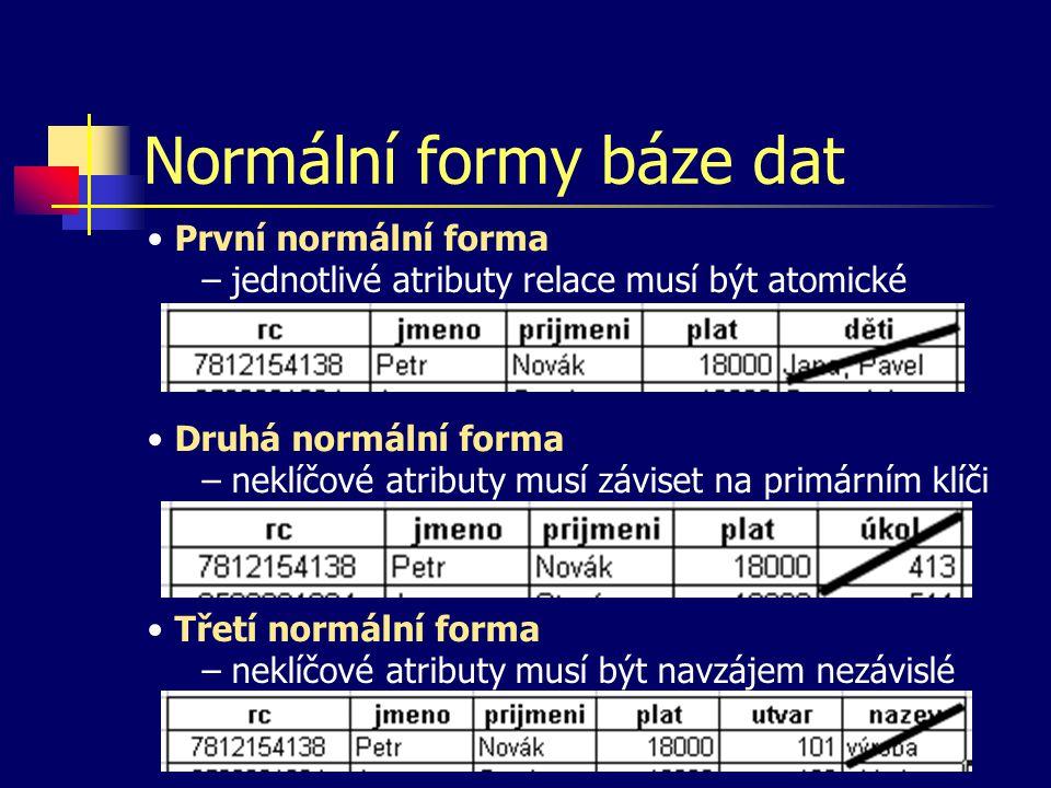 Normální formy báze dat První normální forma – jednotlivé atributy relace musí být atomické Druhá normální forma – neklíčové atributy musí záviset na primárním klíči Třetí normální forma – neklíčové atributy musí být navzájem nezávislé
