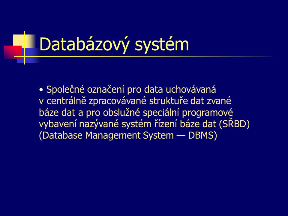 Databázový systém Společné označení pro data uchovávaná v centrálně zpracovávané struktuře dat zvané báze dat a pro obslužné speciální programové vybavení nazývané systém řízení báze dat (SŘBD) (Database Management System — DBMS)