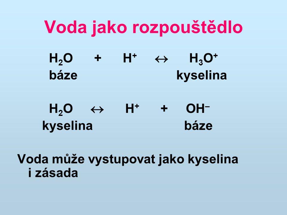 Voda jako rozpouštědlo H 2 O + H +  H 3 O + báze kyselina H 2 O  H + + OH – kyselina báze Voda může vystupovat jako kyselina i zásada