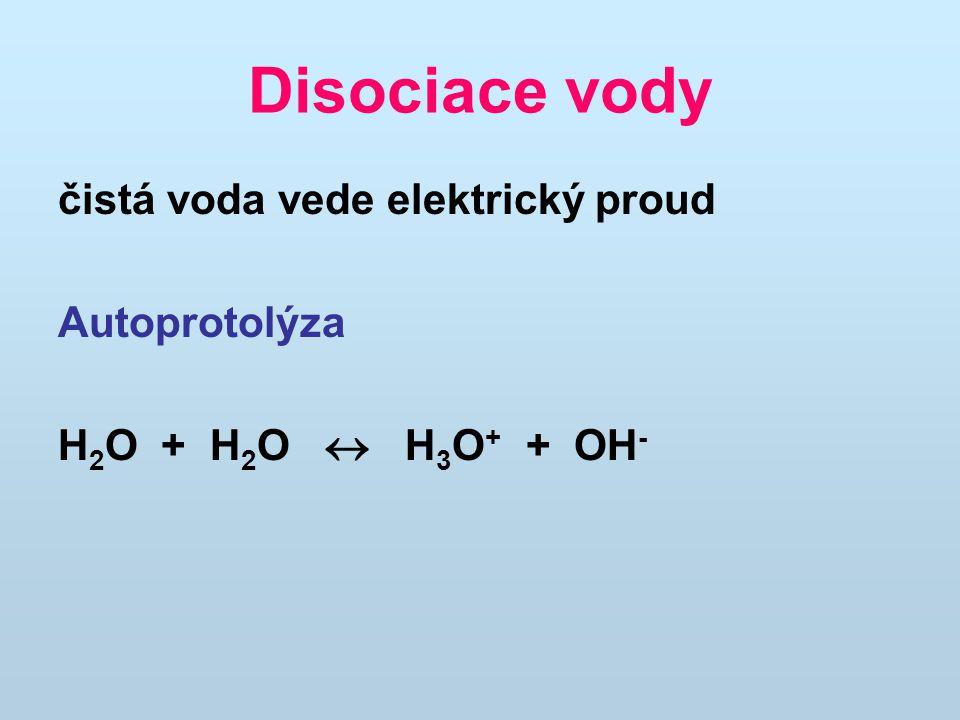 Disociace vody čistá voda vede elektrický proud Autoprotolýza H 2 O + H 2 O  H 3 O + + OH -