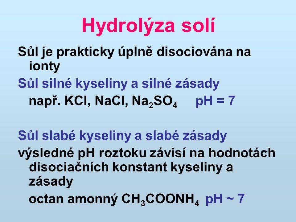 Hydrolýza solí Sůl je prakticky úplně disociována na ionty Sůl silné kyseliny a silné zásady např. KCl, NaCl, Na 2 SO 4 pH = 7 Sůl slabé kyseliny a sl