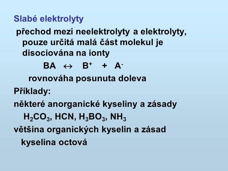 Slabé elektrolyty přechod mezi neelektrolyty a elektrolyty, pouze určitá malá část molekul je disociována na ionty BA  B + + A - rovnováha posunuta d