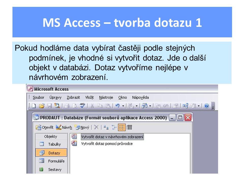 MS Access – tvorba dotazu 1 Pokud hodláme data vybírat častěji podle stejných podmínek, je vhodné si vytvořit dotaz. Jde o další objekt v databázi. Do