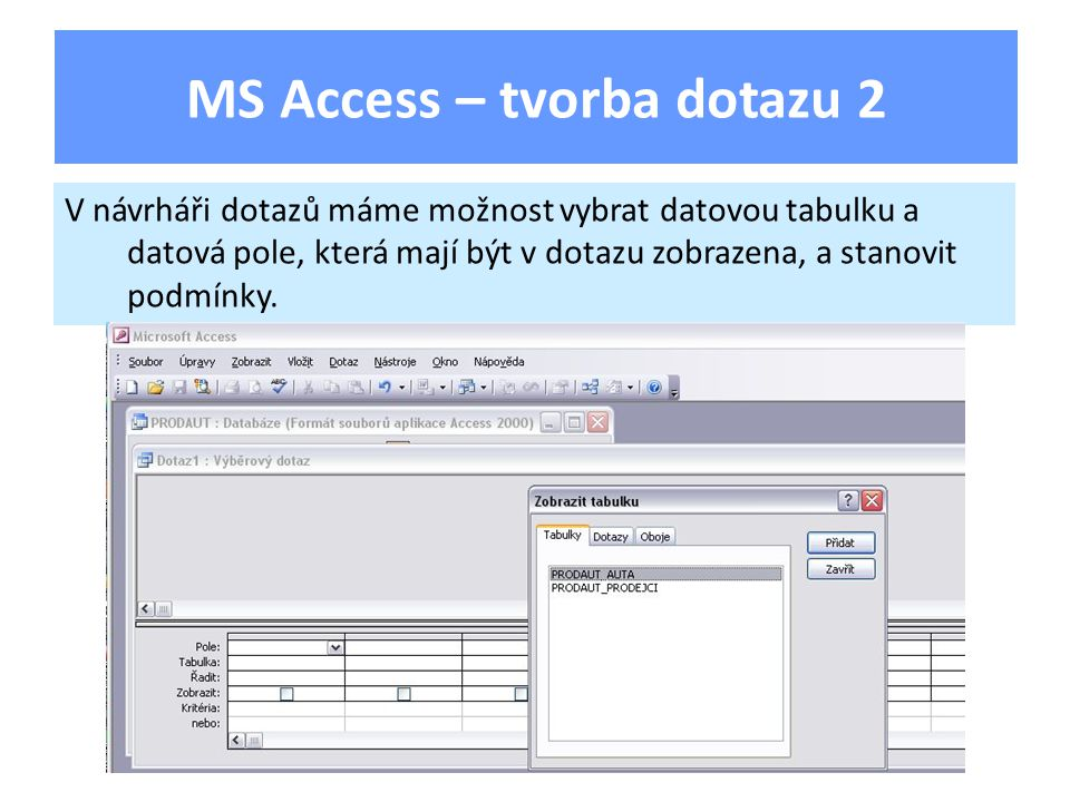 MS Access – tvorba dotazu 2 V návrháři dotazů máme možnost vybrat datovou tabulku a datová pole, která mají být v dotazu zobrazena, a stanovit podmínky.