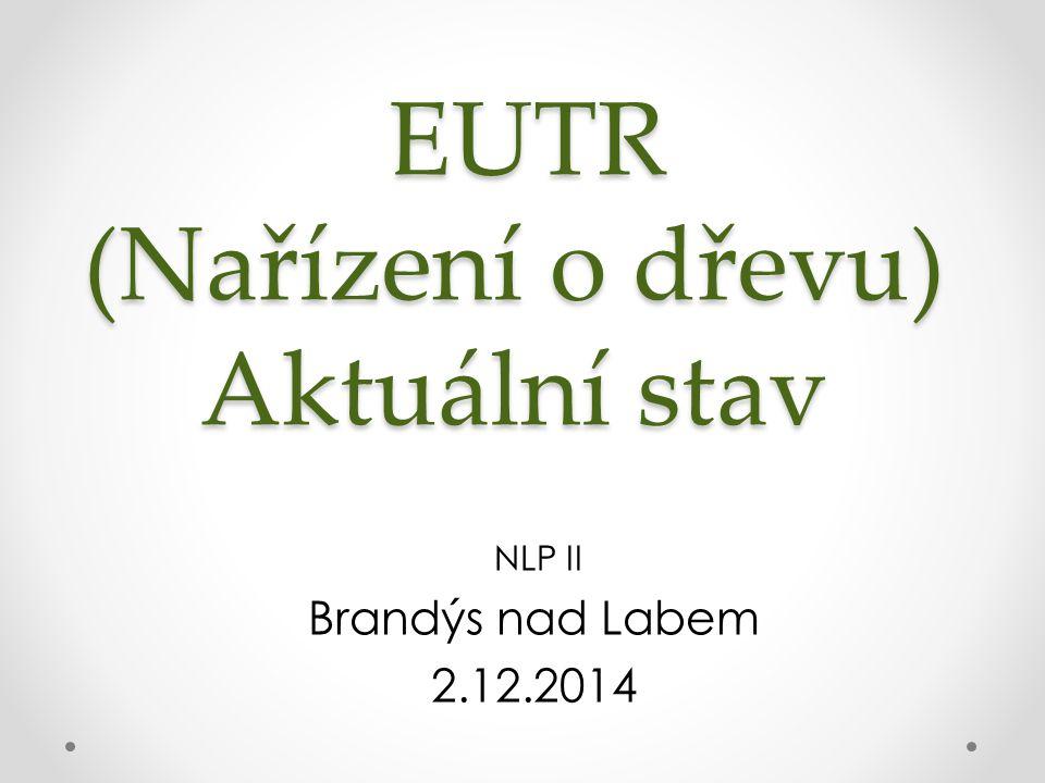 EUTR (Nařízení o dřevu) Aktuální stav EUTR (Nařízení o dřevu) Aktuální stav NLP II Brandýs nad Labem 2.12.2014