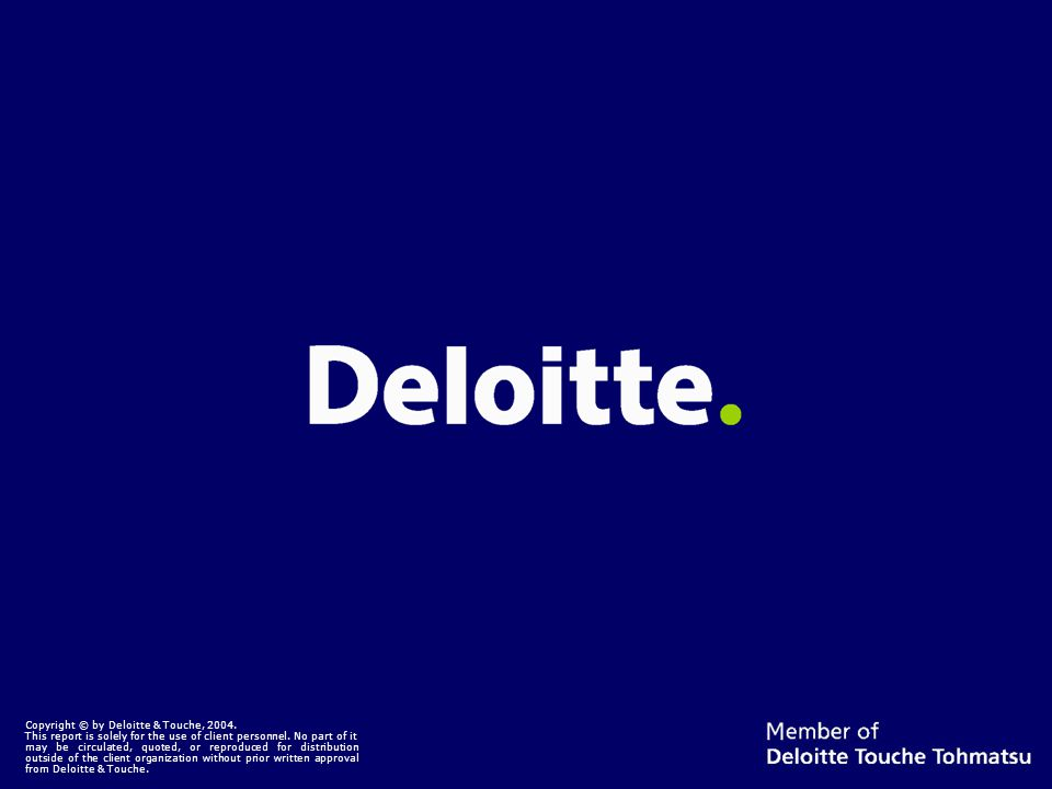 Copyright © by Deloitte & Touche, 2004. This report is solely for the use of client personnel.