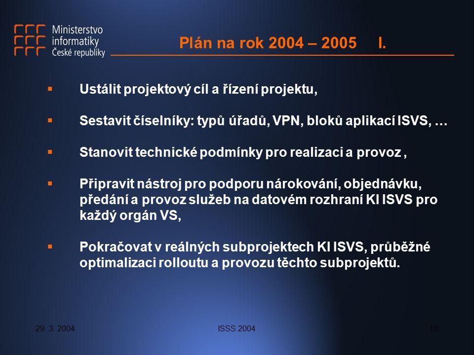 29. 3. 2004ISSS 200410 Plán na rok 2004 – 2005 I.  Ustálit projektový cíl a řízení projektu,  Sestavit číselníky: typů úřadů, VPN, bloků aplikací IS