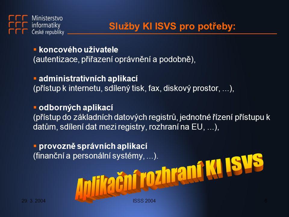 29. 3. 2004ISSS 20046 Služby KI ISVS pro potřeby:  koncového uživatele (autentizace, přiřazení oprávnění a podobně),  administrativních aplikací (př