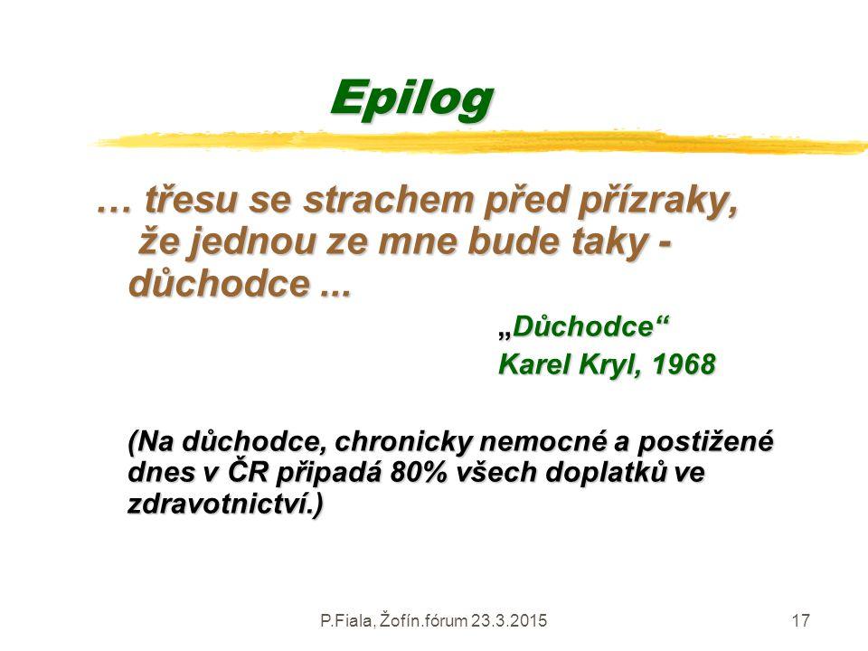 """P.Fiala, Žofín.fórum 23.3.201517 Epilog … třesu se strachem před přízraky, že jednou ze mne bude taky - důchodce... """"Důchodce"""" """"Důchodce"""" Karel Kryl,"""