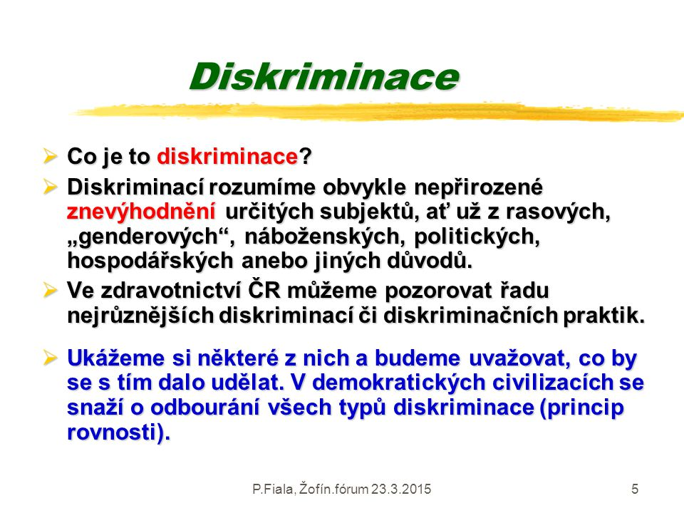 P.Fiala, Žofín.fórum 23.3.20155 Diskriminace  Co je to diskriminace?  Diskriminací rozumíme obvykle nepřirozené znevýhodnění určitých subjektů, ať u