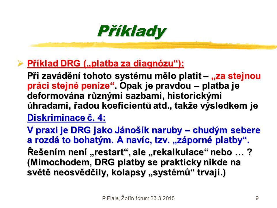 """P.Fiala, Žofín.fórum 23.3.20159 Příklady  Příklad DRG (""""platba za diagnózu""""): Při zavádění tohoto systému mělo platit – """"za stejnou práci stejné pení"""