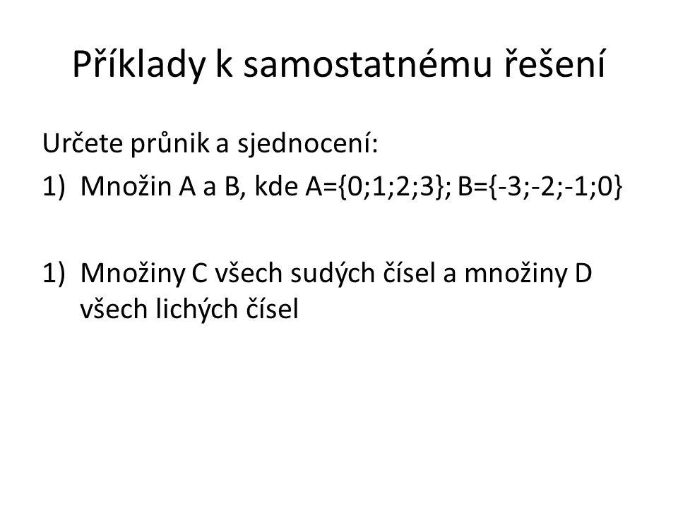 Příklady k samostatnému řešení Určete průnik a sjednocení: 1)Množin A a B, kde A={0;1;2;3}; B={-3;-2;-1;0} 1)Množiny C všech sudých čísel a množiny D všech lichých čísel