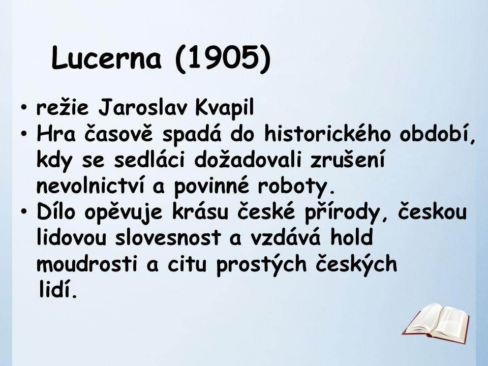 Lucerna (1905) režie Jaroslav Kvapil Hra časově spadá do historického období, kdy se sedláci dožadovali zrušení nevolnictví a povinné roboty.