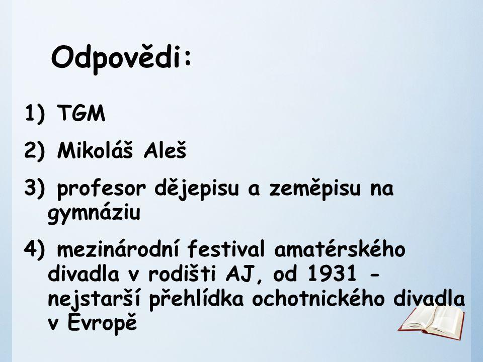 Odpovědi: 1) TGM 2) Mikoláš Aleš 3) profesor dějepisu a zeměpisu na gymnáziu 4) mezinárodní festival amatérského divadla v rodišti AJ, od 1931 - nejstarší přehlídka ochotnického divadla v Evropě