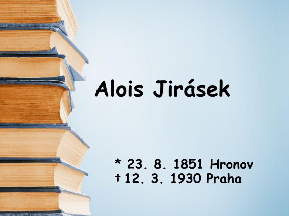 Alois Jirásek * 23. 8. 1851 Hronov † 12. 3. 1930 Praha