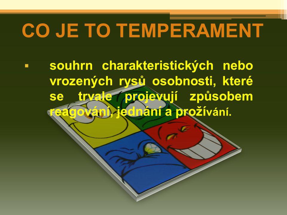  souhrn charakteristických nebo vrozených rysů osobnosti, které se trvale projevují způsobem reagování, jednání a proží vání. CO JE TO TEMPERAMENT