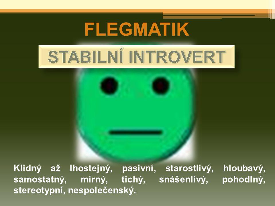 FLEGMATIK Klidný až lhostejný, pasivní, starostlivý, hloubavý, samostatný, mírný, tichý, snášenlivý, pohodlný, stereotypní, nespolečenský.