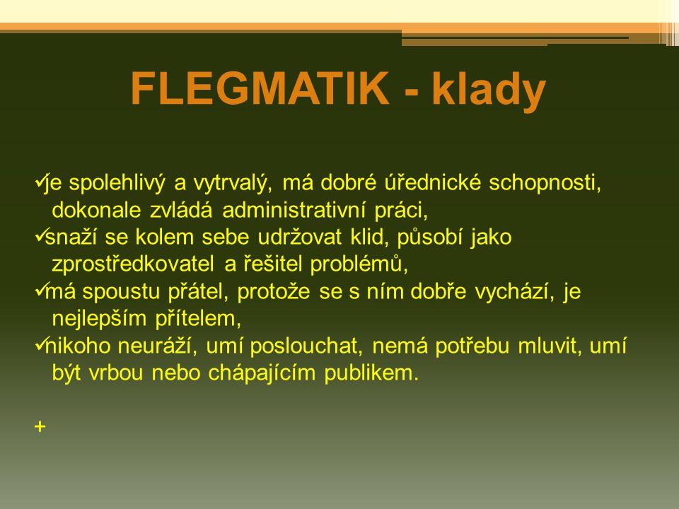 FLEGMATIK - klady je spolehlivý a vytrvalý, má dobré úřednické schopnosti, dokonale zvládá administrativní práci, snaží se kolem sebe udržovat klid, p
