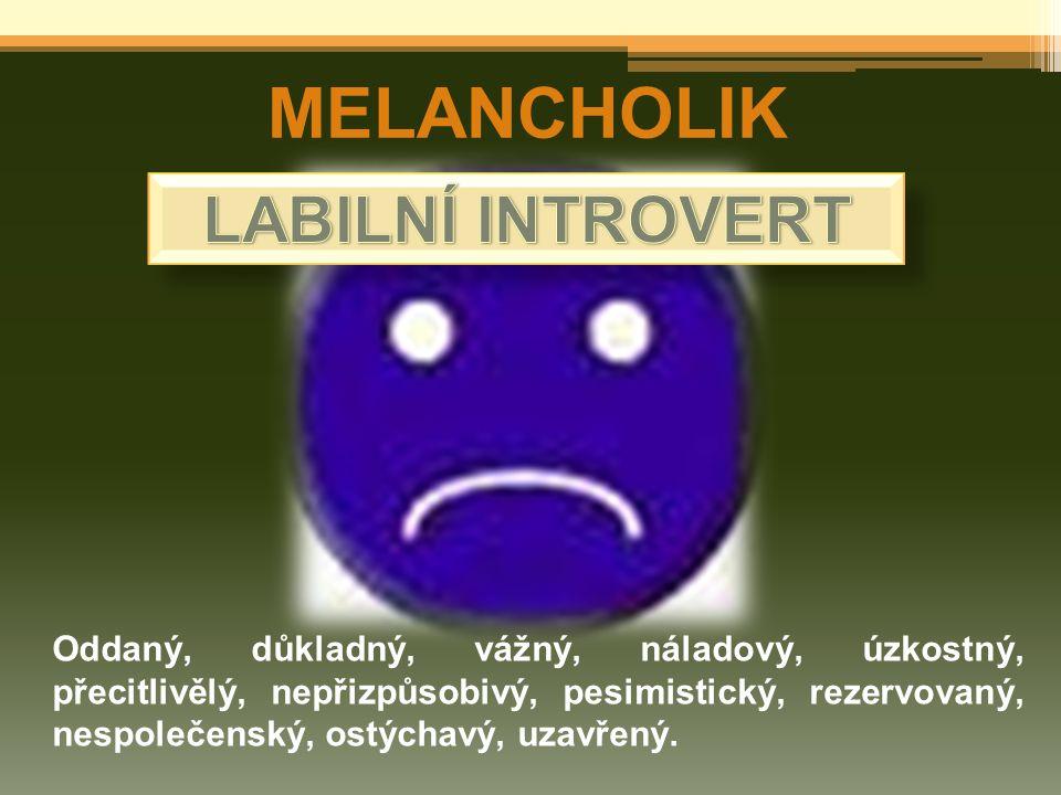 MELANCHOLIK Oddaný, důkladný, vážný, náladový, úzkostný, přecitlivělý, nepřizpůsobivý, pesimistický, rezervovaný, nespolečenský, ostýchavý, uzavřený.
