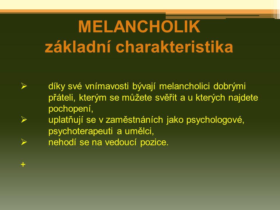 MELANCHOLIK základní charakteristika  díky své vnímavosti bývají melancholici dobrými přáteli, kterým se můžete svěřit a u kterých najdete pochopení,