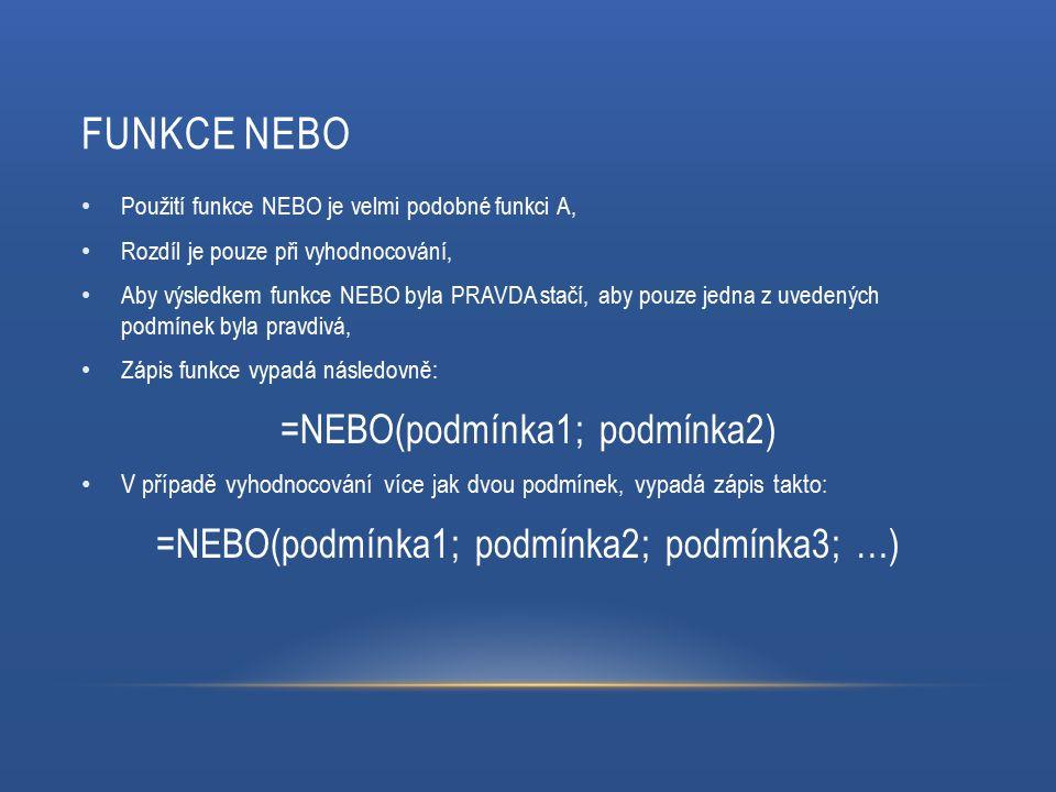 FUNKCE NEBO Použití funkce NEBO je velmi podobné funkci A, Rozdíl je pouze při vyhodnocování, Aby výsledkem funkce NEBO byla PRAVDA stačí, aby pouze jedna z uvedených podmínek byla pravdivá, Zápis funkce vypadá následovně: =NEBO(podmínka1; podmínka2) V případě vyhodnocování více jak dvou podmínek, vypadá zápis takto: =NEBO(podmínka1; podmínka2; podmínka3; …)