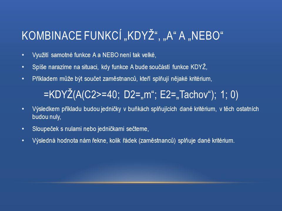 """KOMBINACE FUNKCÍ """"KDYŽ , """"A A """"NEBO Využití samotné funkce A a NEBO není tak velké, Spíše narazíme na situaci, kdy funkce A bude součástí funkce KDYŽ, Příkladem může být součet zaměstnanců, kteří splňují nějaké kritérium, =KDYŽ(A(C2>=40; D2=""""m ; E2=""""Tachov ); 1; 0) Výsledkem příkladu budou jedničky v buňkách splňujících dané kritérium, v těch ostatních budou nuly, Sloupeček s nulami nebo jedničkami sečteme, Výsledná hodnota nám řekne, kolik řádek (zaměstnanců) splňuje dané kritérium."""