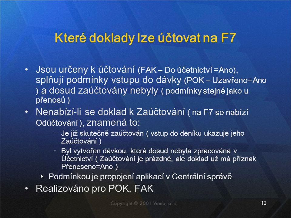 12 Které doklady lze účtovat na F7 Jsou určeny k účtování (FAK – Do účetnictví =Ano), splňují podmínky vstupu do dávky (POK – Uzavřeno=Ano ) a dosud zaúčtovány nebyly ( podmínky stejné jako u přenosů ) Nenabízí-li se doklad k Zaúčtování ( na F7 se nabízí Odúčtování ), znamená to: ‧Je již skutečně zaúčtován ( vstup do deníku ukazuje jeho Zaúčtování ) ‧Byl vytvořen dávkou, která dosud nebyla zpracována v Účetnictví ( Zaúčtování je prázdné, ale doklad už má příznak Přeneseno=Ano ) ▸Podmínkou je propojení aplikací v Centrální správě Realizováno pro POK, FAK