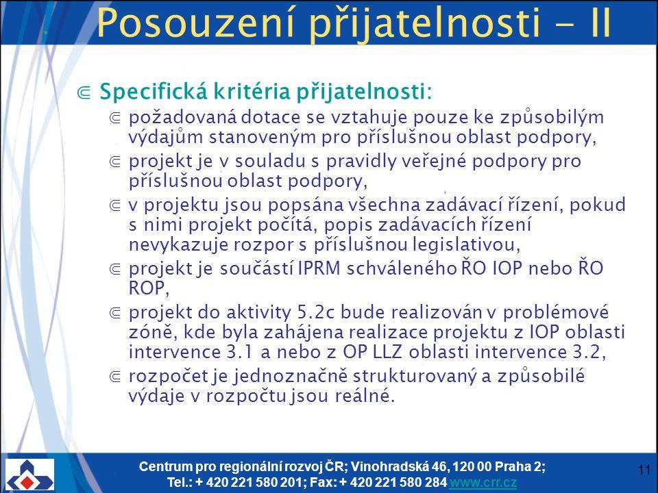 Centrum pro regionální rozvoj ČR; Vinohradská 46, 120 00 Praha 2; Tel.: + 420 221 580 201; Fax: + 420 221 580 284 www.crr.czwww.crr.cz 11 Posouzení přijatelnosti - II ⋐Specifická kritéria přijatelnosti: ⋐požadovaná dotace se vztahuje pouze ke způsobilým výdajům stanoveným pro příslušnou oblast podpory, ⋐projekt je v souladu s pravidly veřejné podpory pro příslušnou oblast podpory, ⋐v projektu jsou popsána všechna zadávací řízení, pokud s nimi projekt počítá, popis zadávacích řízení nevykazuje rozpor s příslušnou legislativou, ⋐projekt je součástí IPRM schváleného ŘO IOP nebo ŘO ROP, ⋐projekt do aktivity 5.2c bude realizován v problémové zóně, kde byla zahájena realizace projektu z IOP oblasti intervence 3.1 a nebo z OP LLZ oblasti intervence 3.2, ⋐rozpočet je jednoznačně strukturovaný a způsobilé výdaje v rozpočtu jsou reálné.