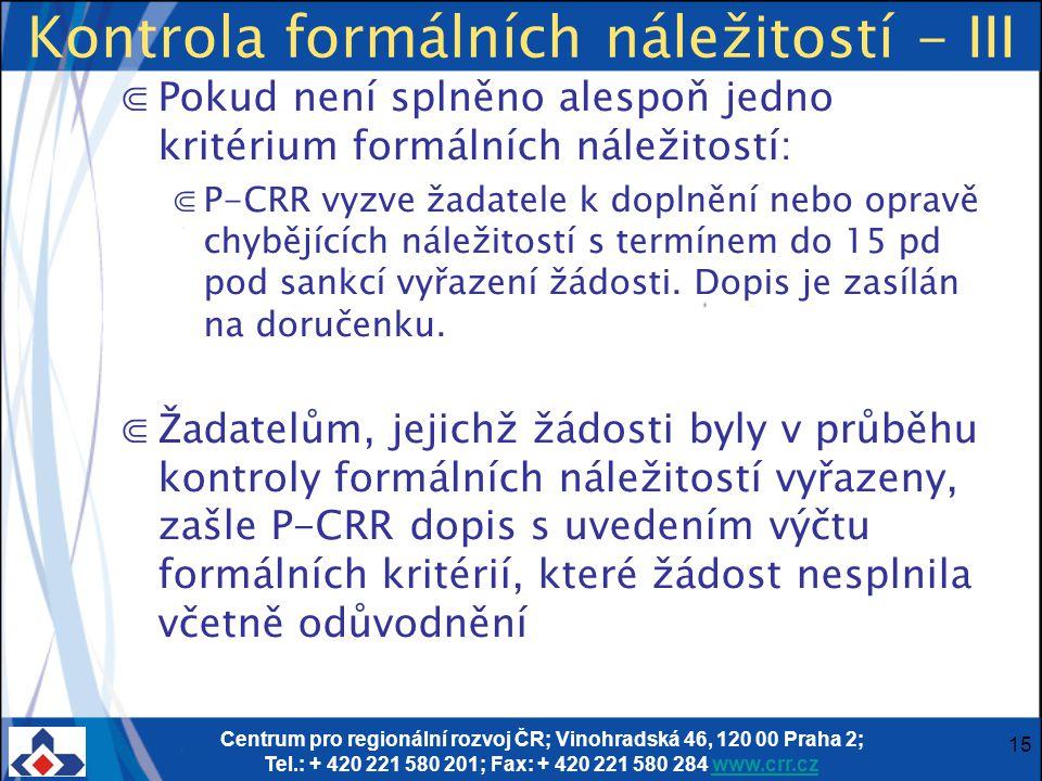Centrum pro regionální rozvoj ČR; Vinohradská 46, 120 00 Praha 2; Tel.: + 420 221 580 201; Fax: + 420 221 580 284 www.crr.czwww.crr.cz 15 Kontrola formálních náležitostí - III ⋐Pokud není splněno alespoň jedno kritérium formálních náležitostí: ⋐P-CRR vyzve žadatele k doplnění nebo opravě chybějících náležitostí s termínem do 15 pd pod sankcí vyřazení žádosti.