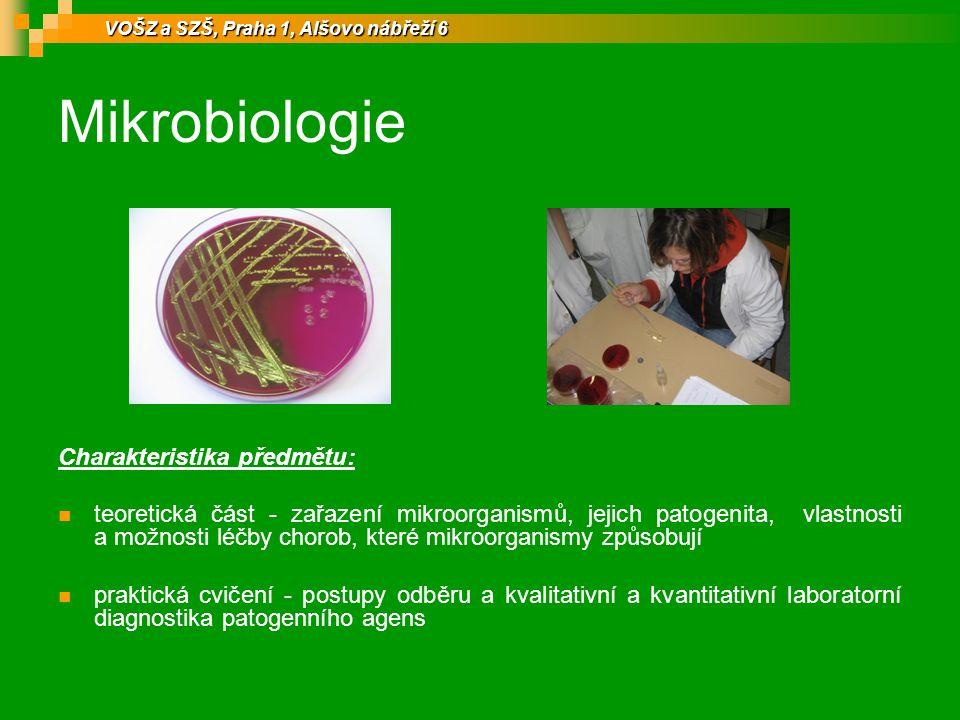 Mikrobiologie Charakteristika předmětu: teoretická část - zařazení mikroorganismů, jejich patogenita, vlastnosti a možnosti léčby chorob, které mikroorganismy způsobují praktická cvičení - postupy odběru a kvalitativní a kvantitativní laboratorní diagnostika patogenního agens VOŠZ a SZŠ, Praha 1, Alšovo nábřeží 6