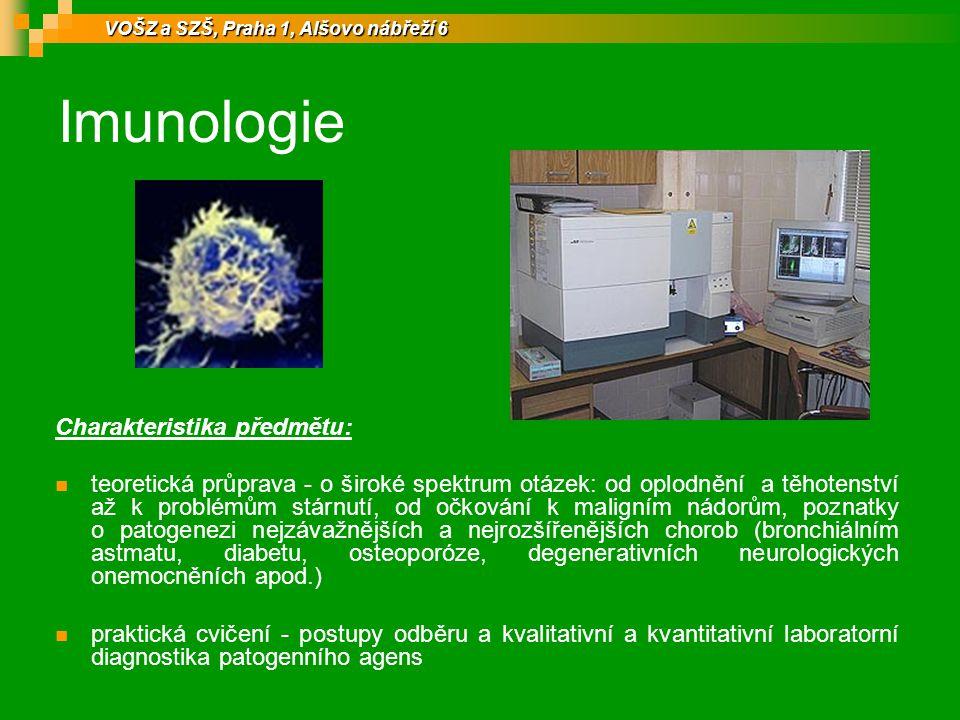 Imunologie Charakteristika předmětu: teoretická průprava - o široké spektrum otázek: od oplodnění a těhotenství až k problémům stárnutí, od očkování k maligním nádorům, poznatky o patogenezi nejzávažnějších a nejrozšířenějších chorob (bronchiálním astmatu, diabetu, osteoporóze, degenerativních neurologických onemocněních apod.) praktická cvičení - postupy odběru a kvalitativní a kvantitativní laboratorní diagnostika patogenního agens VOŠZ a SZŠ, Praha 1, Alšovo nábřeží 6