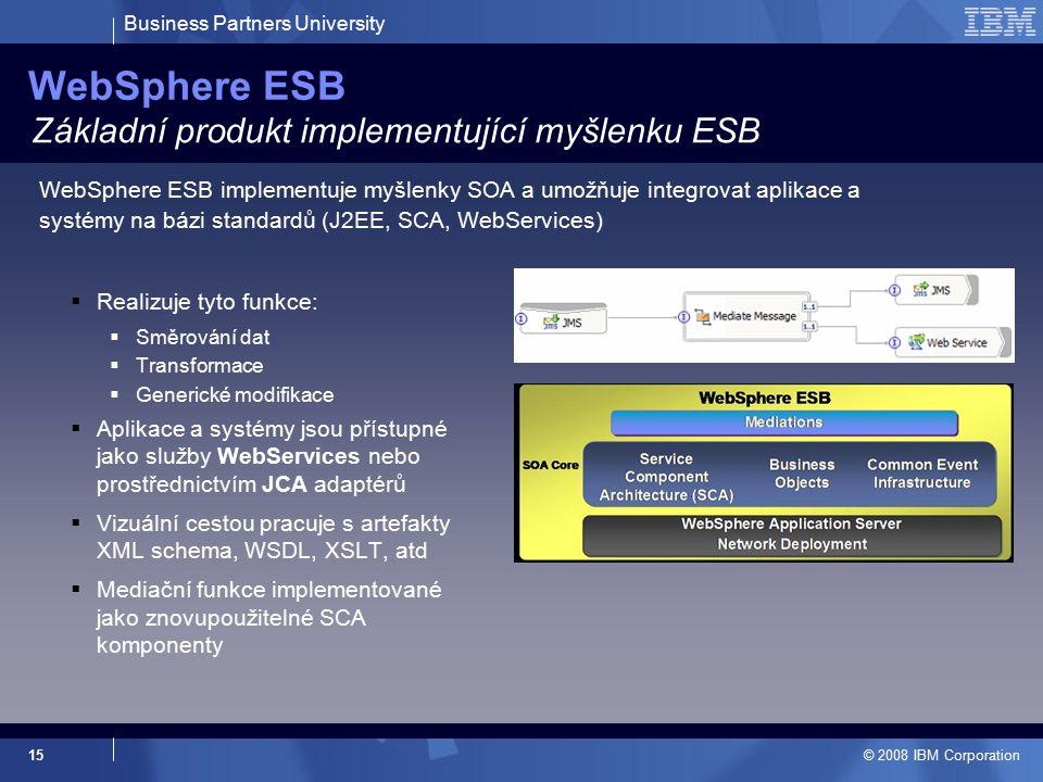 Business Partners University © 2008 IBM Corporation 15 WebSphere ESB  Realizuje tyto funkce:  Směrování dat  Transformace  Generické modifikace  Aplikace a systémy jsou přístupné jako služby WebServices nebo prostřednictvím JCA adaptérů  Vizuální cestou pracuje s artefakty XML schema, WSDL, XSLT, atd  Mediační funkce implementované jako znovupoužitelné SCA komponenty Základní produkt implementující myšlenku ESB WebSphere ESB implementuje myšlenky SOA a umožňuje integrovat aplikace a systémy na bázi standardů (J2EE, SCA, WebServices)