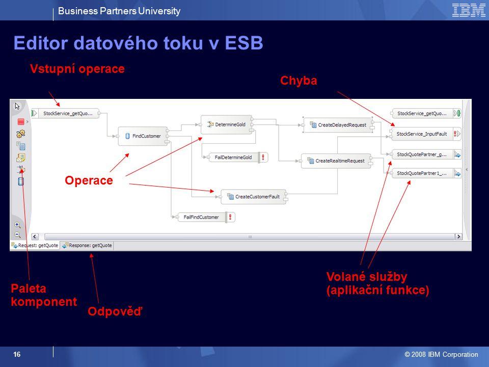 Business Partners University © 2008 IBM Corporation 16 Editor datového toku v ESB Paleta komponent Vstupní operace Odpověď Operace Chyba Volané služby