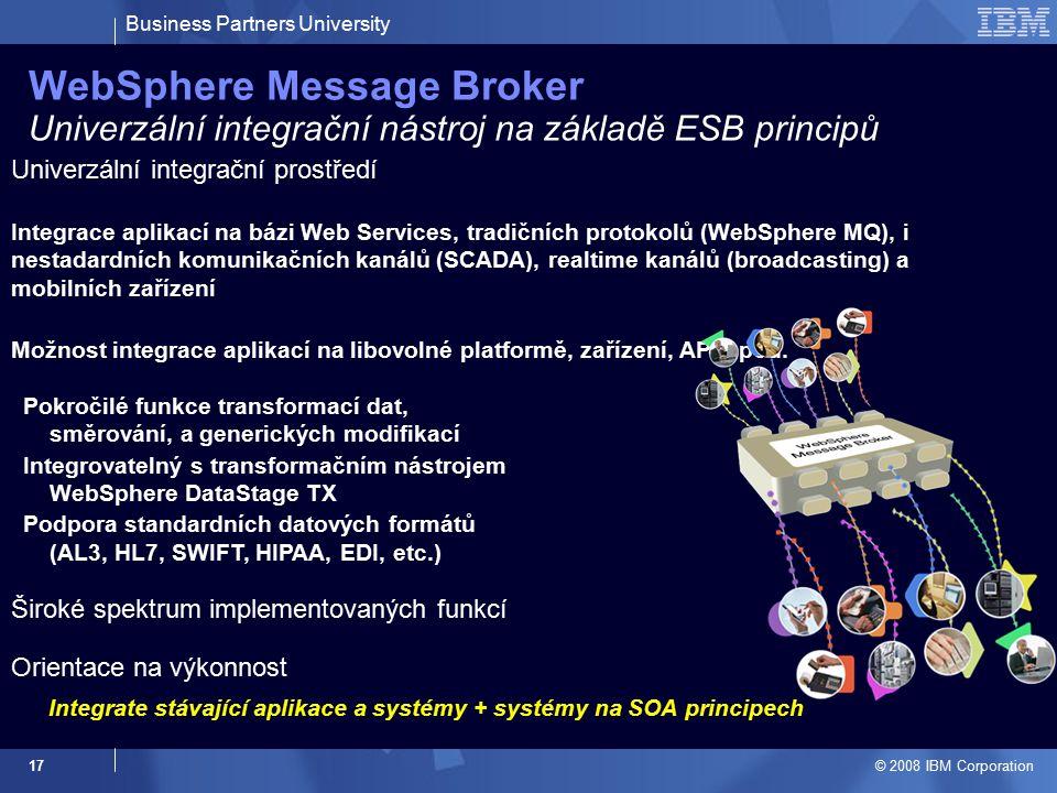 Business Partners University © 2008 IBM Corporation 17 WebSphere Message Broker Univerzální integrační nástroj na základě ESB principů Integrace aplik