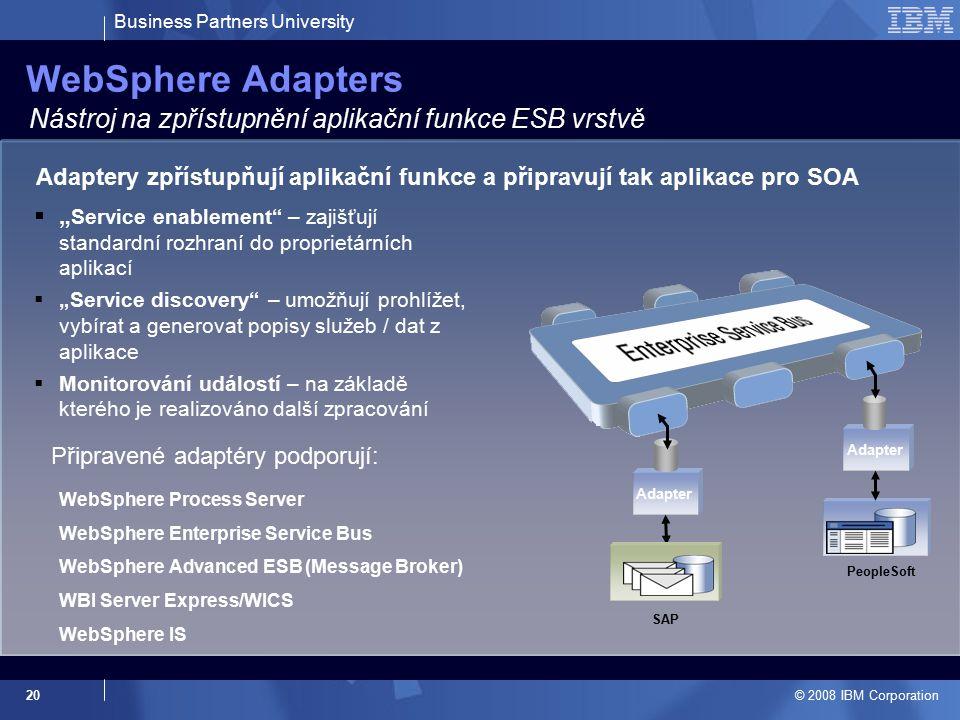 Business Partners University © 2008 IBM Corporation 20 WebSphere Adapters Nástroj na zpřístupnění aplikační funkce ESB vrstvě PeopleSoft Adapter SAP A