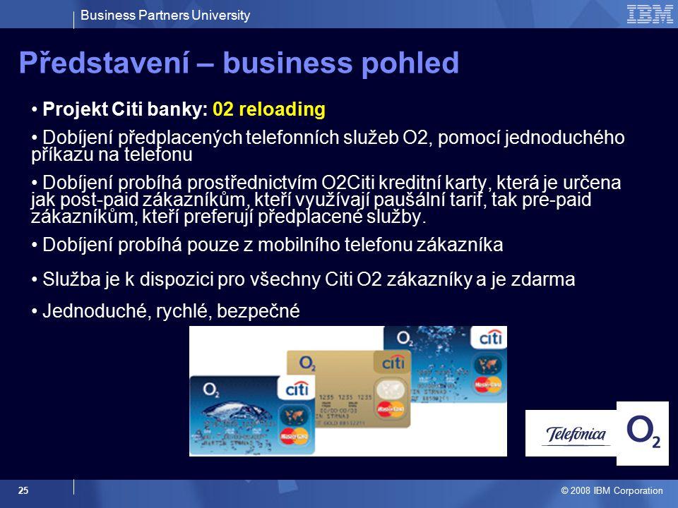 Business Partners University © 2008 IBM Corporation 25 Představení – business pohled Projekt Citi banky: 02 reloading Dobíjení předplacených telefonních služeb O2, pomocí jednoduchého příkazu na telefonu Dobíjení probíhá prostřednictvím O2Citi kreditní karty, která je určena jak post-paid zákazníkům, kteří využívají paušální tarif, tak pre-paid zákazníkům, kteří preferují předplacené služby.
