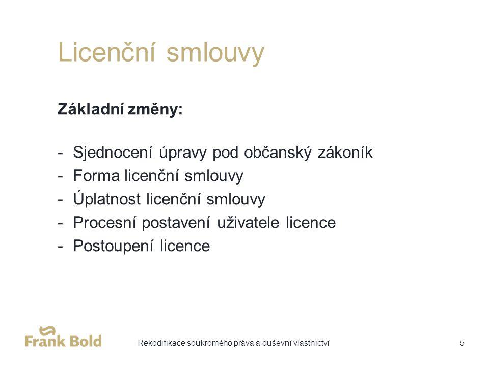 Licenční smlouvy Základní změny: -Sjednocení úpravy pod občanský zákoník -Forma licenční smlouvy -Úplatnost licenční smlouvy -Procesní postavení uživatele licence -Postoupení licence 5Rekodifikace soukromého práva a duševní vlastnictví