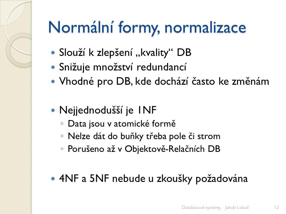 """Normální formy, normalizace Slouží k zlepšení """"kvality"""" DB Snižuje množství redundancí Vhodné pro DB, kde dochází často ke změnám Nejjednodušší je 1NF"""