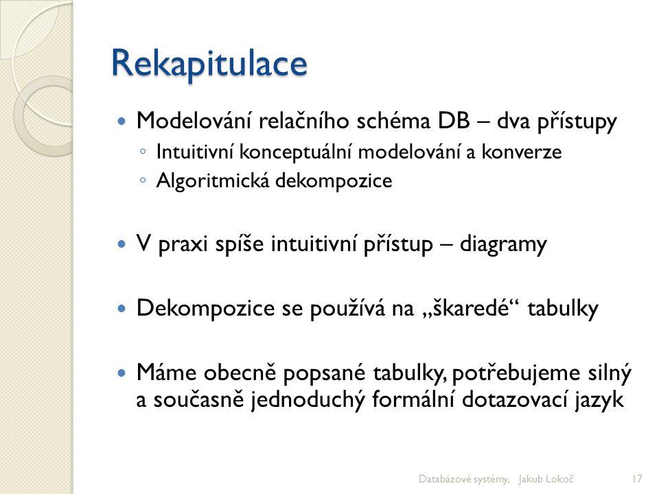Rekapitulace Modelování relačního schéma DB – dva přístupy ◦ Intuitivní konceptuální modelování a konverze ◦ Algoritmická dekompozice V praxi spíše in